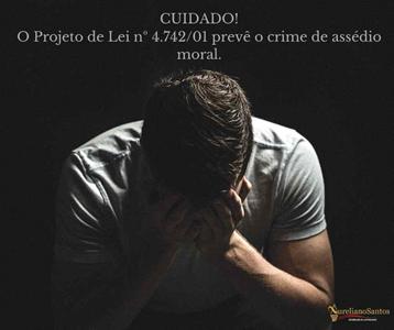 Projeto de Lei 4.742/01  - Assédio Moral no trabalho poderá virar crime